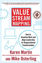 Value Stream Mapping: How to Visualize Work and Align Leadership for Organizational Transformation - How to Visualize Work and Align Leadership for Organizational Transformation ebook by Karen Martin, Mike Osterling
