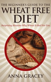 The Beginner's Guide To The Wheat Free Diet Surprising Reasons Why Wheat Is Bad For You ebook by Anna Gracey