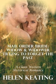 Mail Order Bride: Widow & Widower Trying To Forget The Past (A Clean Western Historical Romance) ebook by Helen Keating