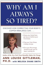 Why Am I Always So Tired? - Discover How Correcting Your Body's Copper Imbalance Can * Keep Your Body From Giving Out Before Your Mind Does *Free You from Those Midday Slumps * Give You the Energy Breakthrough You've Been Looking For ebook by Ann Louise Gittleman
