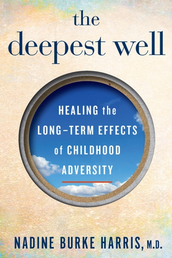 The Deepest Well - Healing the Long-Term Effects of Childhood Adversity ebook by Nadine Burke Harris, M.D.