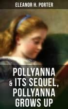 "POLLYANNA & Its Sequel, Pollyanna Grows Up - Inspiring Journey of a Cheerful Little Orphan Girl and Her Widely Celebrated ""Glad Game"" ebook by Eleanor H. Porter"