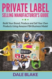 Private Label Selling Manufacturer's Guide - Build Your Brand, Produce and Sell Your Own Products Using Amazon FBA Business Model ebook by Dale Blake