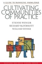 Cultivating Communities of Practice ebook by Etienne Wenger,William Snyder,Richard A. McDermott