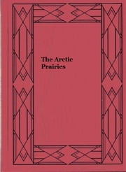 The Arctic Prairies (Illustrated edition) ebook by Ernest Thompson Seton