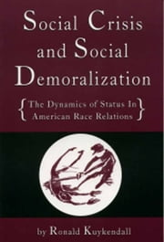 Social Crisis And Social Demoralization: The Dynamics Of Status In American Race Relations ebook by Ronald A. Kuykendall