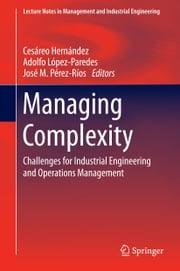 Managing Complexity - Challenges for Industrial Engineering and Operations Management ebook by Cesáreo Hernández Iglesias,Adolfo López-Paredes,José M. Pérez Ríos