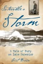 So Terrible a Storm: A Tale of Fury on Lake Superior - A Tale of Fury on Lake Superior ebook by Curt Brown