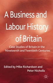 A Business and Labour History of Britain - Case studies of Britain in the Nineteenth and Twentieth Centuries ebook by Dr Mike Richardson,Dr Peter Nicholls