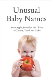 Unusual Baby Names: From Apple, Brooklyn and Chevy to Xanthe, Yorick and Zafira ebook by Paddington Baher