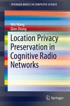 Location Privacy Preservation in Cognitive Radio Networks ebook by Wei Wang, Qian Zhang