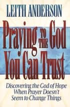 Praying to the God You Can Trust ebook by Leith Anderson