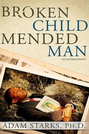 Broken Child Mended Man ebook by Adam Starks, Ph.D.