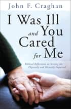 I Was Ill and You Cared for Me - Biblical Reflections on Serving the Physically and Mentally Impaired ebook by John F. Craghan