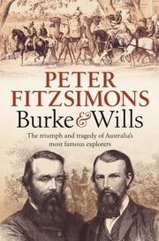 Burke and Wills - The triumph and tragedy of Australia's most famous explorers ebook by Peter FitzSimons