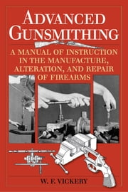 Advanced Gunsmithing - A Manual of Instruction in the Manufacture, Alteration, and Repair of Firearms ebook by W. F. Vickery