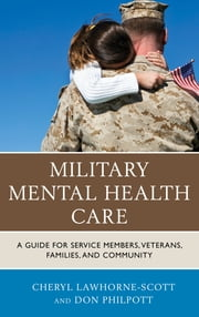 Military Mental Health Care - A Guide for Service Members, Veterans, Families, and Community ebook by Cheryl Lawhorne-Scott,Don Philpott,Sgt. Major Bryan Battaglia