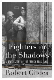 Fighters in the Shadows - A New History of the French Resistance ebook by Robert Gildea
