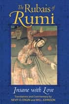 The Rubais of Rumi - Insane with Love ebook by Nevit O. Ergin, Will Johnson