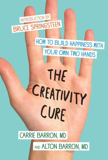 The Creativity Cure - A Do-It-Yourself Prescription for Happiness ebook by Carrie Barron,Alton Barron