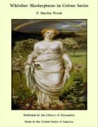 Whistler: Masterpieces in Colour Series ebook by T. Martin Wood