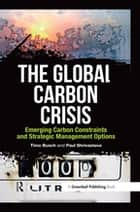 The Global Carbon Crisis - Emerging Carbon Constraints and Strategic Management Options ebook by Timo Busch, Paul Shrivastava