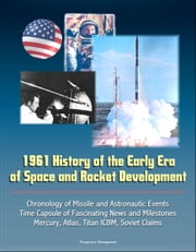 1961 History of the Early Era of Space and Rocket Development: Chronology of Missile and Astronautic Events, Time Capsule of Fascinating News and Milestones, Mercury, Atlas, Titan ICBM, Soviet Claims ebook by Progressive Management