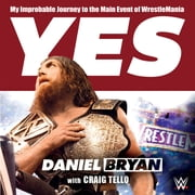 Yes - My Improbable Journey to the Main Event of WrestleMania audiobook by Daniel Bryan, Craig Tello
