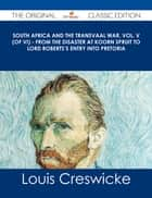 South Africa and the Transvaal War, Vol. V (of VI) - From the Disaster at Koorn Spruit to Lord Roberts's entry into Pretoria - The Original Classic Edition ebook by Louis Creswicke