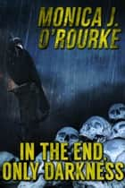 In the End, Only Darkness ebook by Monica J. O'Rourke