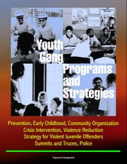 Youth Gang Programs and Strategies: Prevention, Early Childhood, Community Organization, Crisis Intervention, Violence Reduction, Strategy for Violent Juvenile Offenders, Summits and Truces, Police ebook by Progressive Management