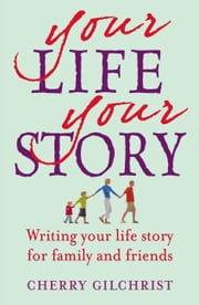 Your Life, Your Story - Writing Your Life Story For Family and Friends ebook by Cherry Gilchrist