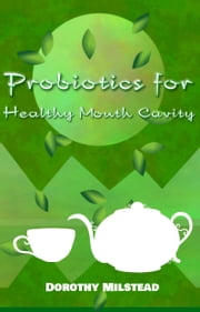 Probiotics for Healthy Mouth Cavity ebook by Dorothy Milstead