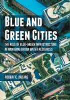 Blue and Green Cities - The Role of Blue-Green Infrastructure in Managing Urban Water Resources ebook by Robert C. Brears