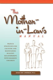 The Mother-in-Law's Manual: Proven Strategies for Creating and Maintaining Healthy Relationships with Married Children - Proven Strategies for Creating and Maintaining Healthy Relationships with Married Children ebook by Susan Abel Lieberman Ph.D.