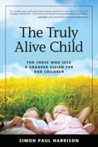 The Truly Alive Child: For Those Who Seek a Grander Vision for Our Children ebook by Simon Harrison