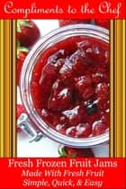 Fresh Frozen Fruit Jams: Made With Fresh Fruit ebook by Compliments to the Chef