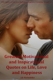 """Greatest Motivational and Inspirational Quotes on Life, Love and Happiness"" ebook by J.D. Rockefeller"