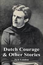 Dutch Courage & Other Stories ebook by Jack London