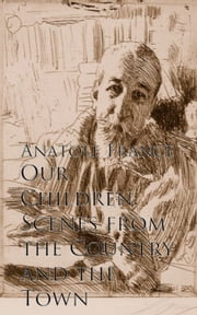 Our Children: Scenes from the Country and the Town ebook by Anatole France