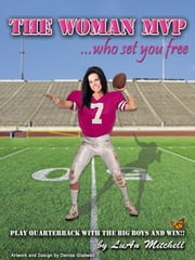 The Woman MVP who set you FREE: Play Quarterback with the big boys and Win! ebook by LuAn Mitchell