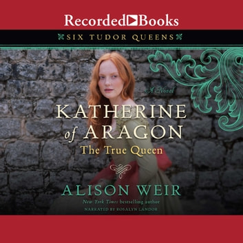 Katherine of Aragon, The True Queen - A Novel audiobook by Alison Weir