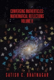 Converging Matherticles - Mathematical Reflections Volume II ebook by Satish C. Bhatnagar