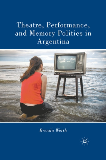 Theatre, Performance, and Memory Politics in Argentina ebook by B. Werth
