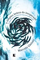 A simples beleza do inesperado ebook by Marcelo Gleiser