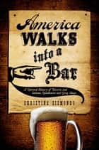America Walks into a Bar: A Spirited History of Taverns and Saloons, Speakeasies and Grog Shops ebook by Christine Sismondo