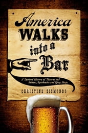 America Walks into a Bar - A Spirited History of Taverns and Saloons, Speakeasies and Grog Shops ebook by Christine Sismondo