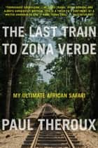 The Last Train to Zona Verde ebook by Paul Theroux