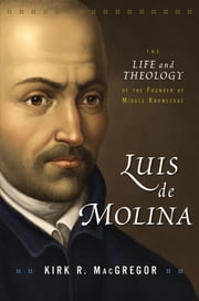 Luis de Molina - The Life and Theology of the Founder of Middle Knowledge ebook by Kirk R. MacGregor