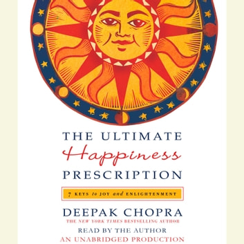 The Ultimate Happiness Prescription - 7 Keys to Joy and Enlightenment audiobook by Deepak Chopra, M.D.